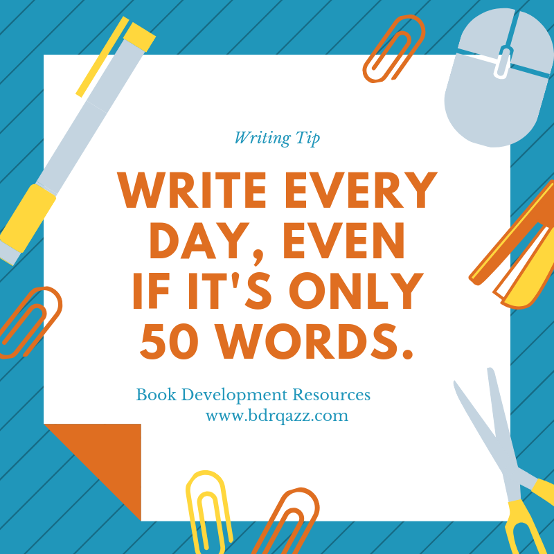 Write every day, even if it's only 50 words.