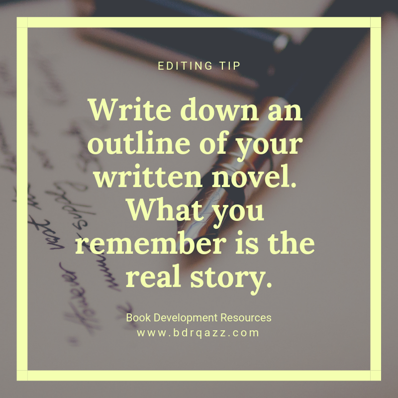 Editing Tip: Write down an outline of  your written novel. What  you remember is the real story.