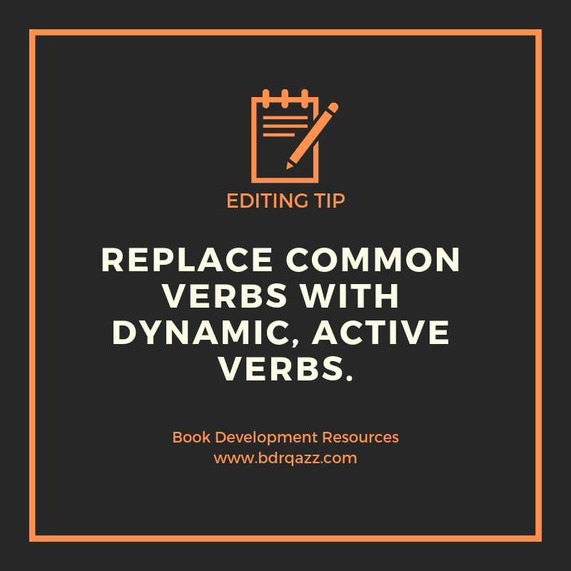 Editing Tip: replace common verbs with dynamic, active verbs.