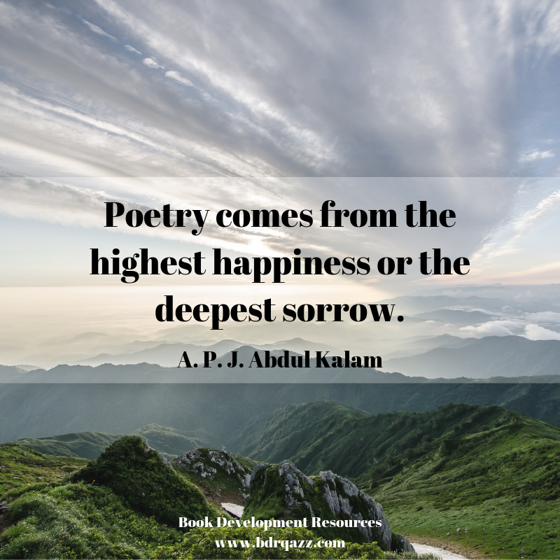 "Poetry comes from the highest happiness or the deepest sorrow."" APJ Abdul Kalan"