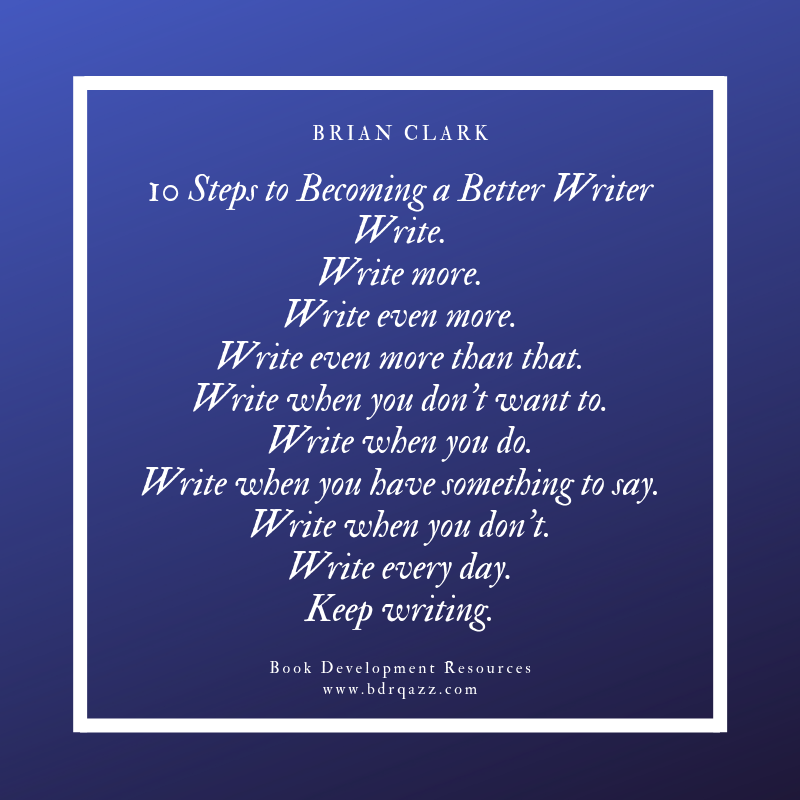 """10 Steps to Becoming a Better Writer: Write. Write more. Write even more. Write even more than that. Write when you don't want to. Write when you do. Write when you have something to say. Write when you don't. Write every day. Keep writing."" Brian Clark"