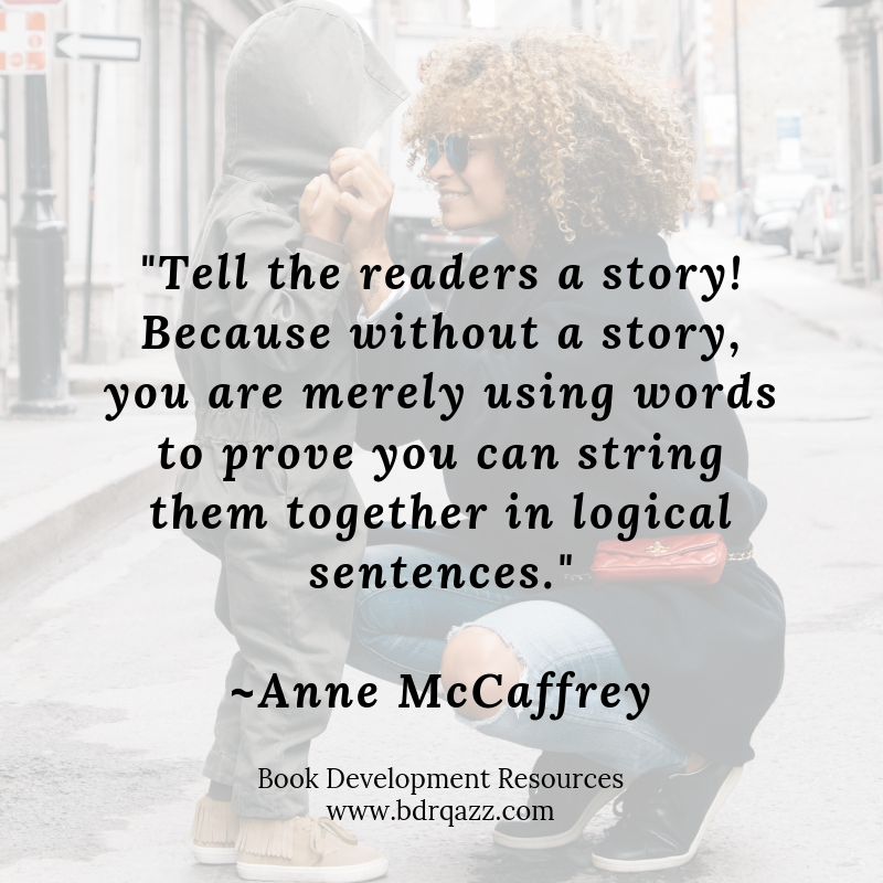 """Tell the readers a story! Because without a story, you are merely using words to prove you can string them together in logical sentences."" Anne McCaffrey"