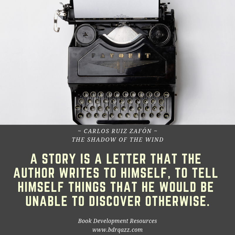 """A story is a letter that the author writes to himself, to tell himself things that he would be unable to discover otherwise."" Carlos Ruiz Zafon"