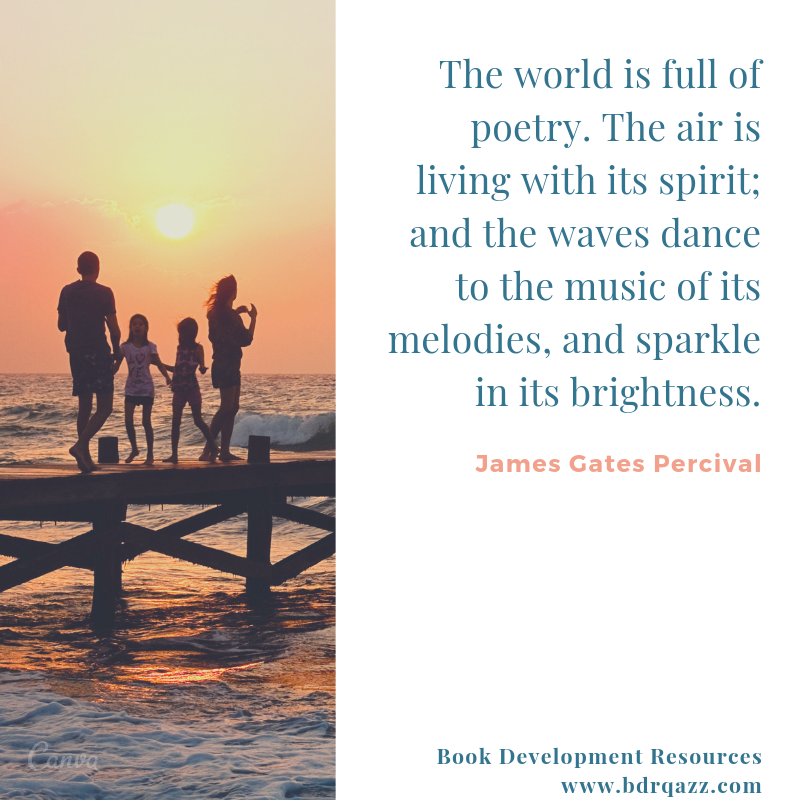 """The world is full of poetry. The air is living with its spirit; and the waves dance to the music of its melodies, and the sparkle in its brightness."" James Gates Percival"