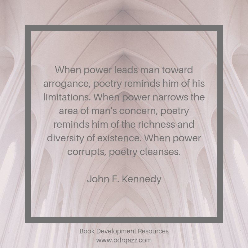 """When power leads man toward arrogance, poetry reminds him of his limitations. When power narrows the area of man's concern, poetry reminds him of the richness and diversity of existence. When power corrupts, poetry cleanses."" John F. Kennedy"