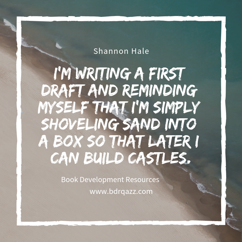 """I'm writing a first draft and reminding myself that I'm simply shoveling sand into a box so that later I can build castles."" Shannon Hale"