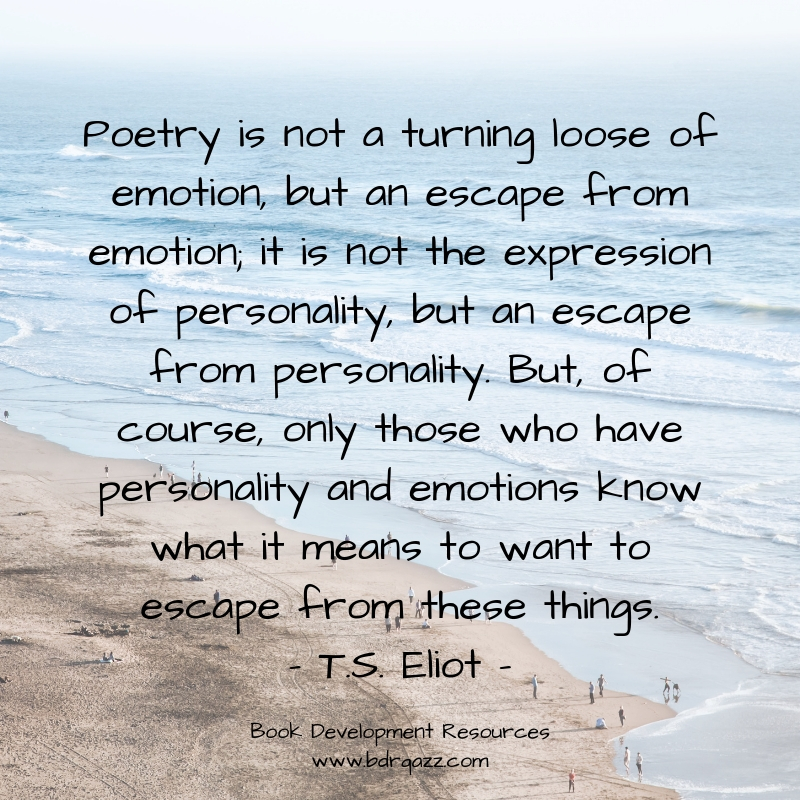 """Poetry is not a turning loose of emotion, but an escape from emotion; it is not the expression of personality, but an escape from personality. But, of course, only those who have personality and emotions know what it means to want to escape from these things."" T.S. Eliot"