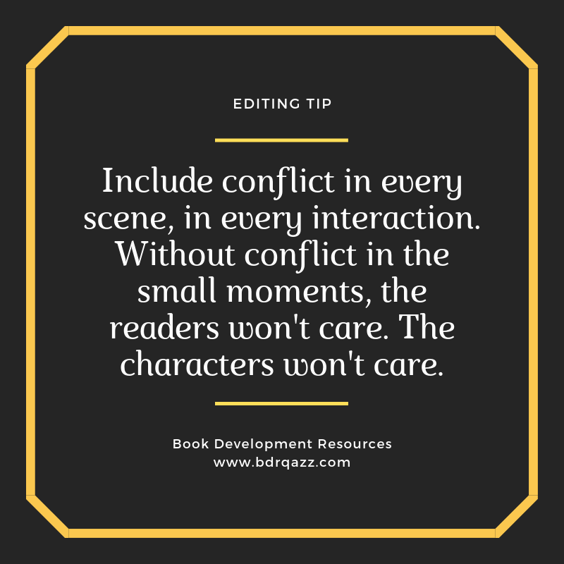 Editing Tip: Include conflict in every scene, in every interaction. Without conflict in the small moments, the readers won't care. The characters won't care.