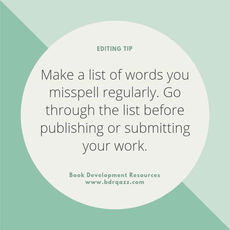 Editing Tip: Make a list of words you misspell regularly. Go through the list before publishing or submitting your work.