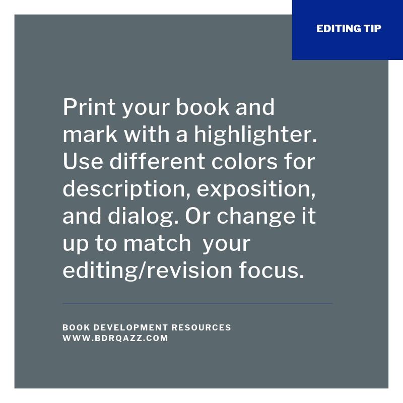 Editing Tip: Print your book and mark with a highlighter. Use different colors for description, exposition, and dialog. Or change it up to match your editing/revision focus.
