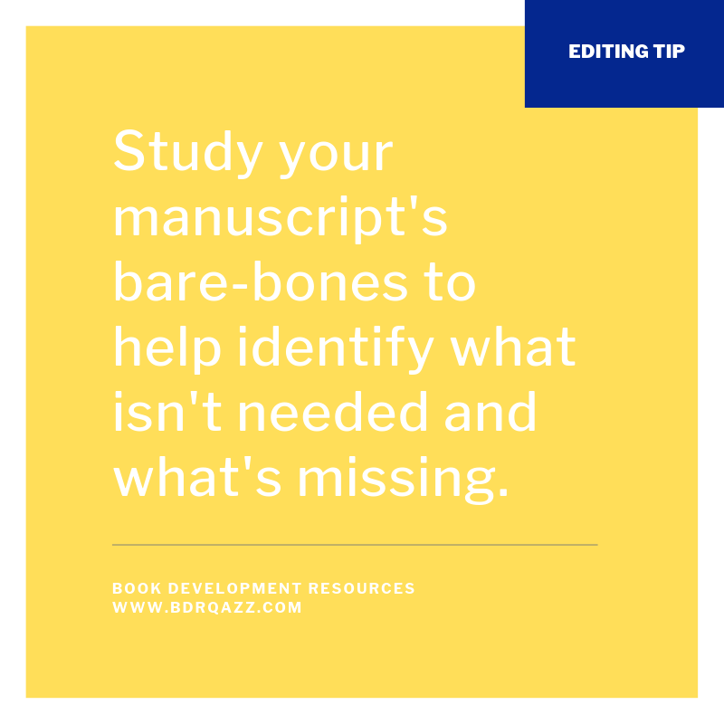 Editing Tip: Study your manuscript's bare-bones to help identify what isn't needed and what's missing.