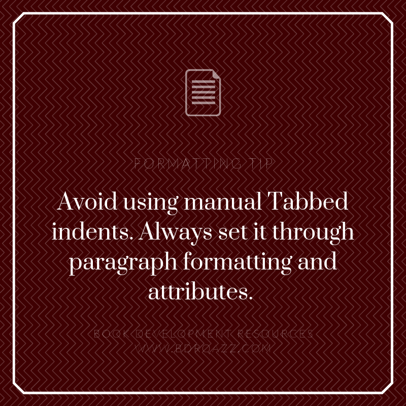 Formatting Tip: Avoid using manual Tabbed indents. Always set it through paragraph formatting and attributes.