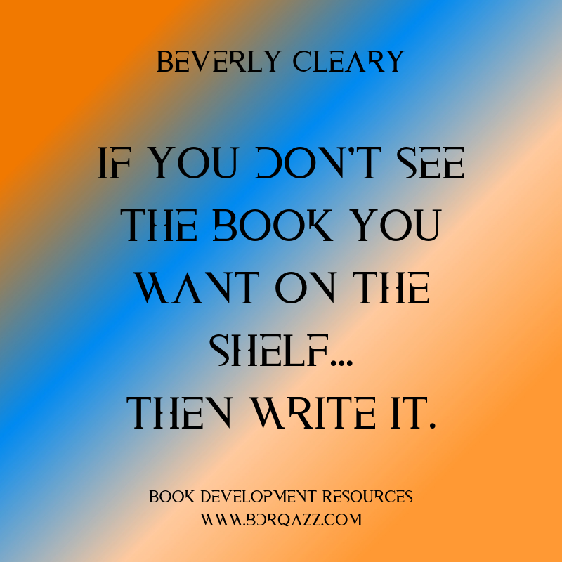 """If you don't see the book you want on the shelf... then write it."" Beverly Cleary"