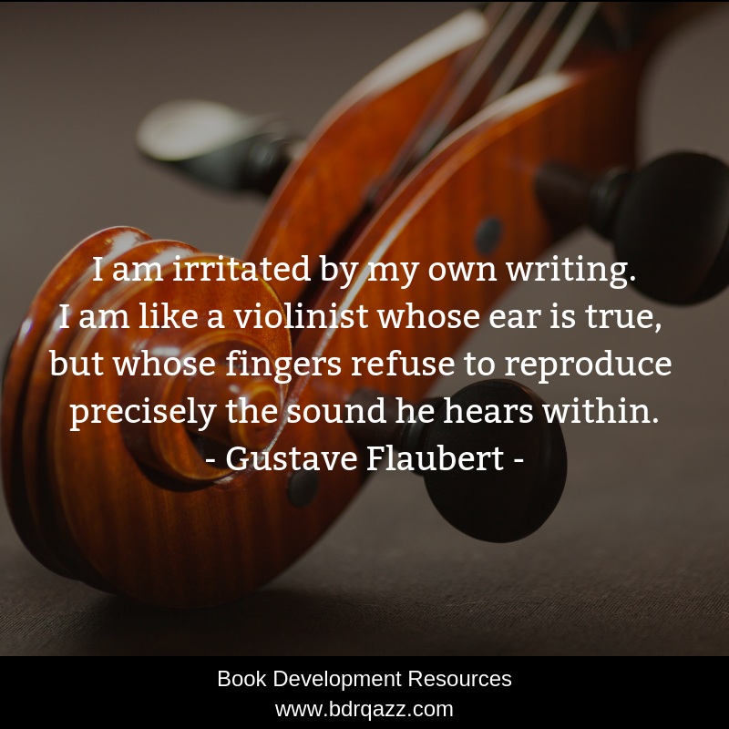 """I am irritated by my own writing. I am like a violinist whose ear is true, but whose fingers refuse to reproduce precisely the sound he hears within."" Gustave Flaubert"