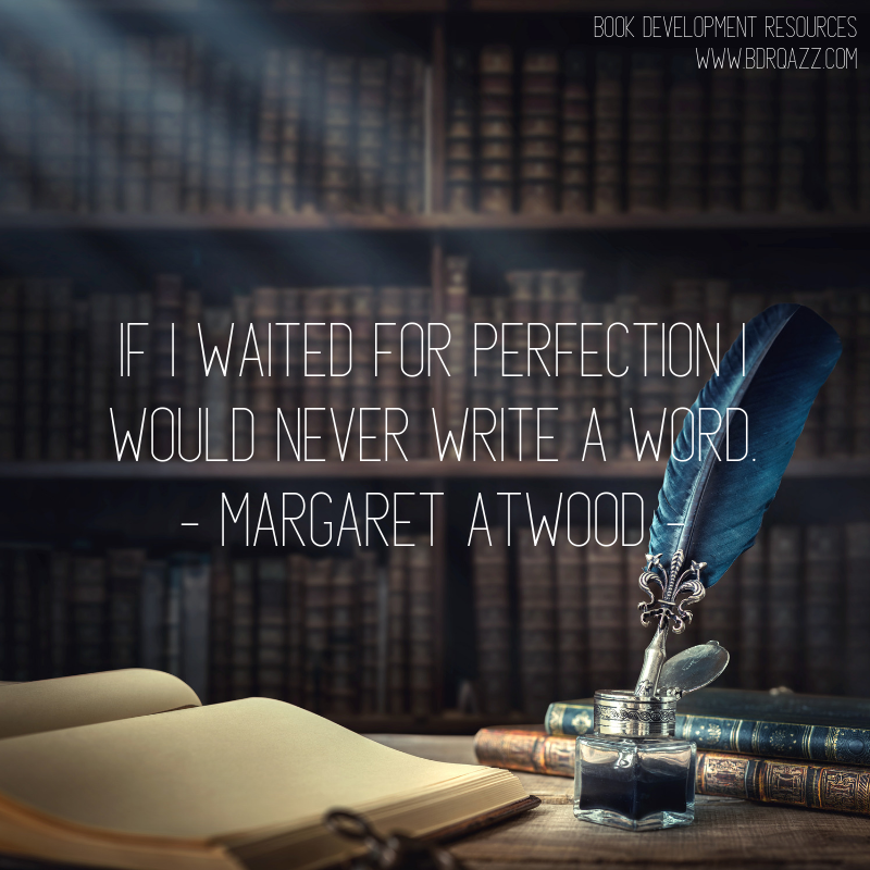 """If I waited for perfection, I would never write a word."" Margaret Atwood"