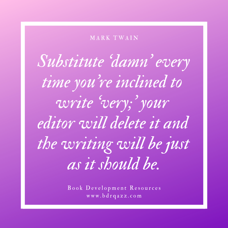 """Substitute 'damn' every time you're inclined to write 'very;' your editor will delete it and the writing will be just as it should be."" Mark Twain"