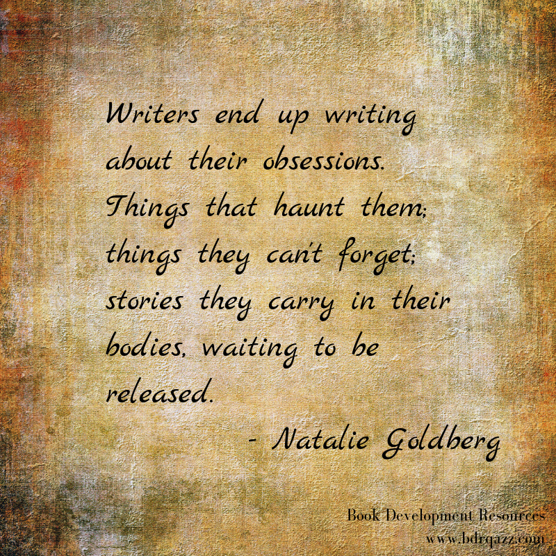 "Writers end up writing about their obsessions. Things that haunt them; things they can't forget; stories they carry in their bodies, waiting to be released."" Natalie Goldberg"