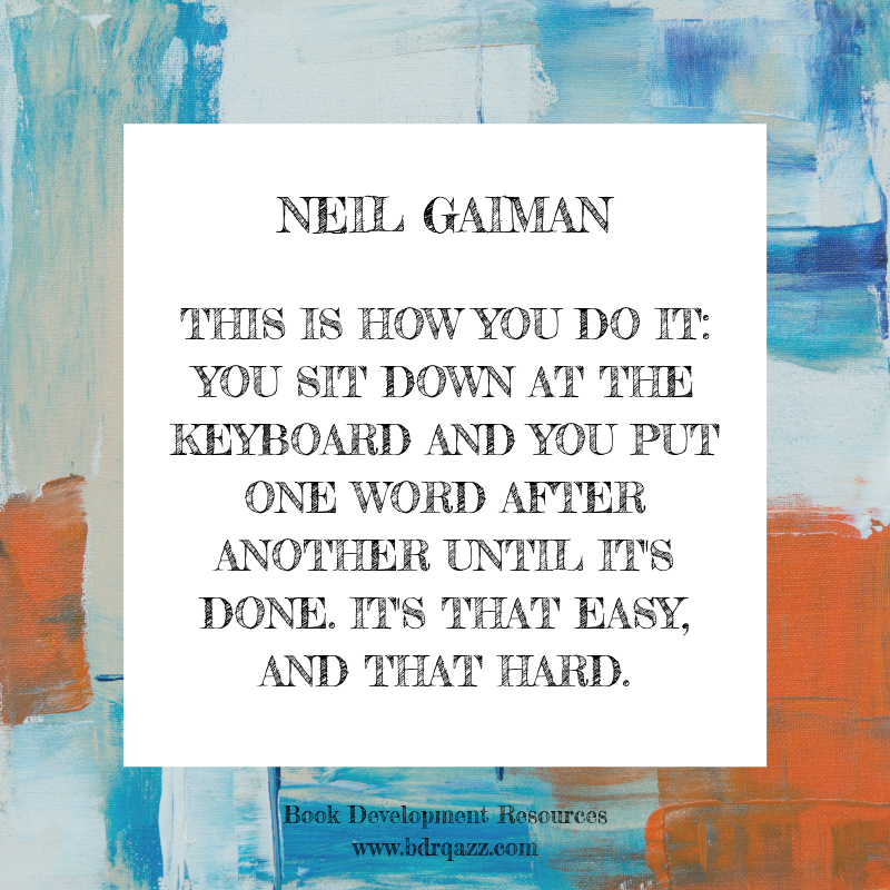 """This is how you do it: you sit down at the keyboard and you put one word after another until it's done. It's that easy, and that hard."" Neil Gaiman"