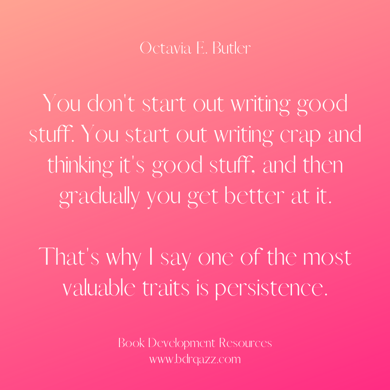 """You don't start out writing good stuff. You start out writing crap and thinking it's good stuff, and then gradually you get better at it. That's why I say one of the most valuable traits is persistence."" Octavia E. Butler"