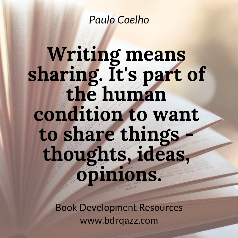 """Writing means sharing. It's part of the human condition to want to share things - thoughts, ideas, opinions."" Paulo Coelho"