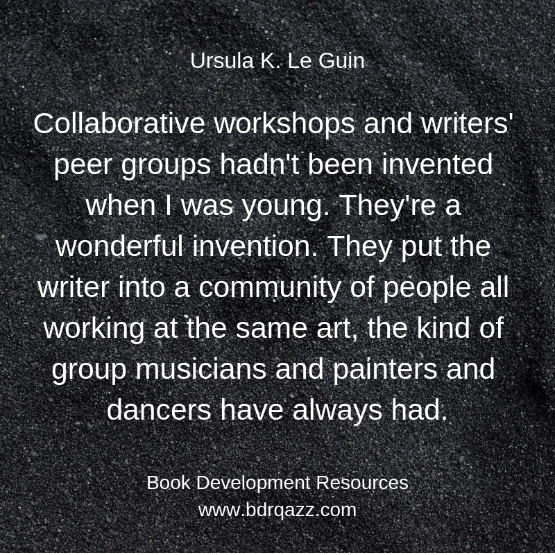 """Collaborative workshops and writers' peer groups hadn't been invented when I was young. They're a wonderful invention. They put the writer into a community of people all working at the same art, the kind of group musicians and painters and dancers have always had."" Ursula K. Le Guin"