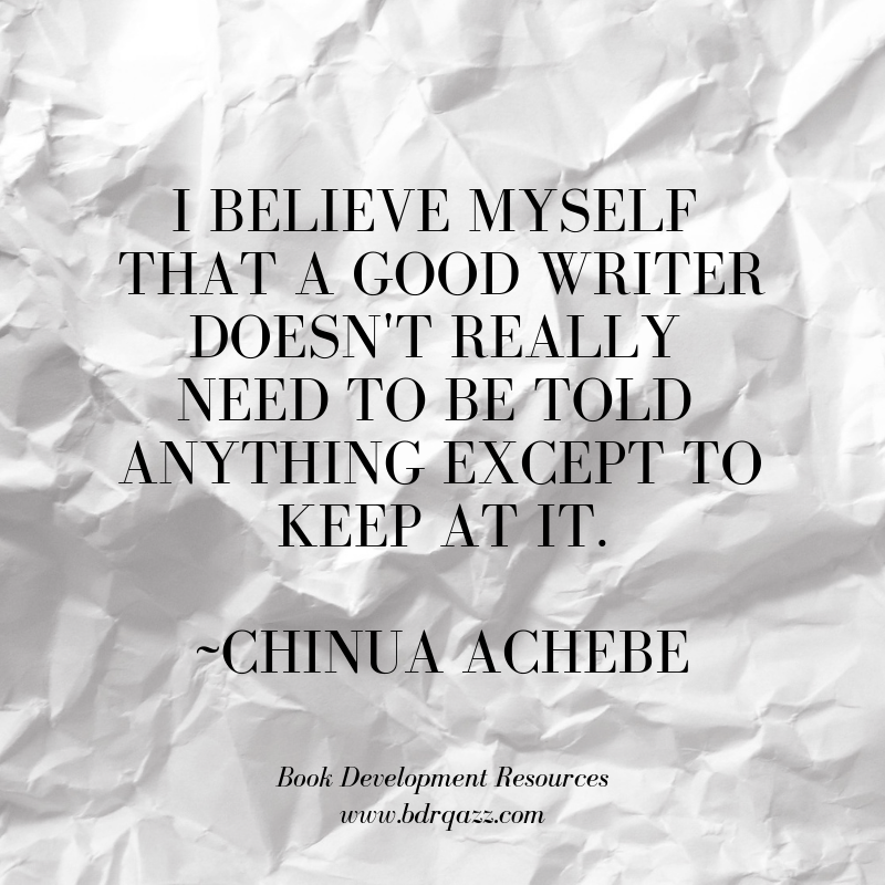 """I believe myself that a good writer doesn't really need to be told anything except to keep at it."" Chinua Achebe"