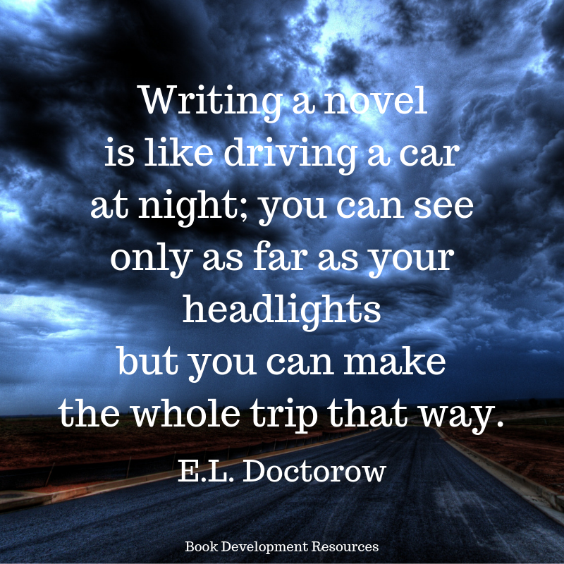 """Writing a novel is like driving a car at night: you can see only as far as your headlights but you can make the whole trip that way."" E.L. Doctorow"