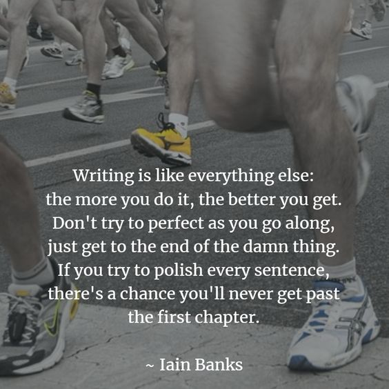 """Writing is like everything else: the more you do it, the better you get. Don't try to perfect as you go along, just get to the end of the damn thing. If you try to polish every sentence, there's a chance you'll never get past the first chapter."" Iain Banks"