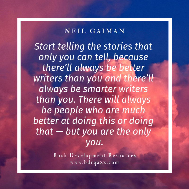 """Start telling the stories that only you can tell, because there'll always be better writers than you and there'll always be smarter writers than you. There will always be people who are much better at doing this or doing that -- but you are the only you."" Neil Gaiman"