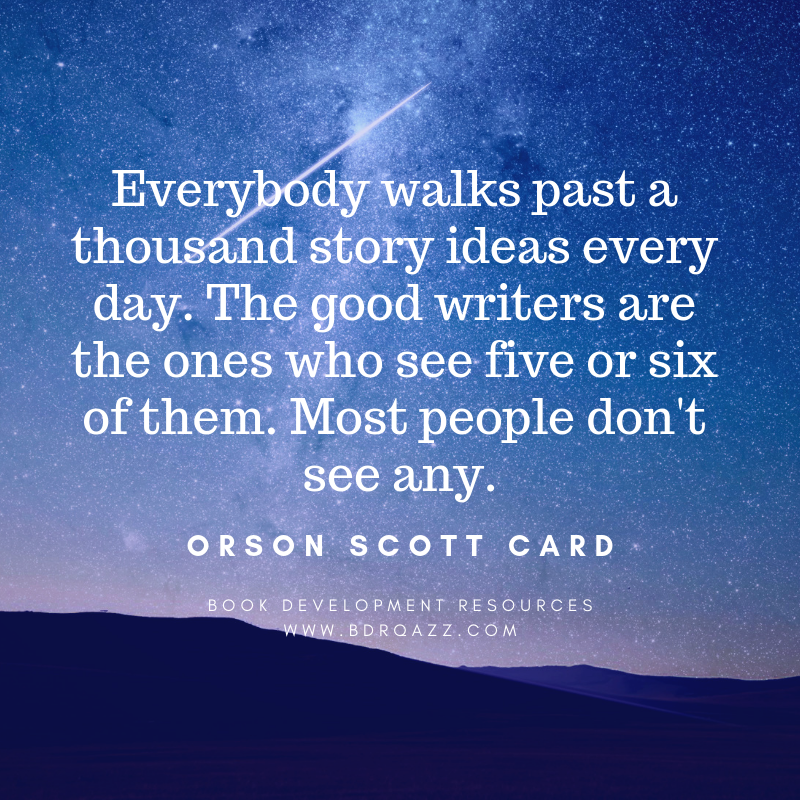 """Everybody walks past a thousand story ideas every day. The good writers are the ones who see five or six of them. Most people don't see any."" Orson Scott Card"