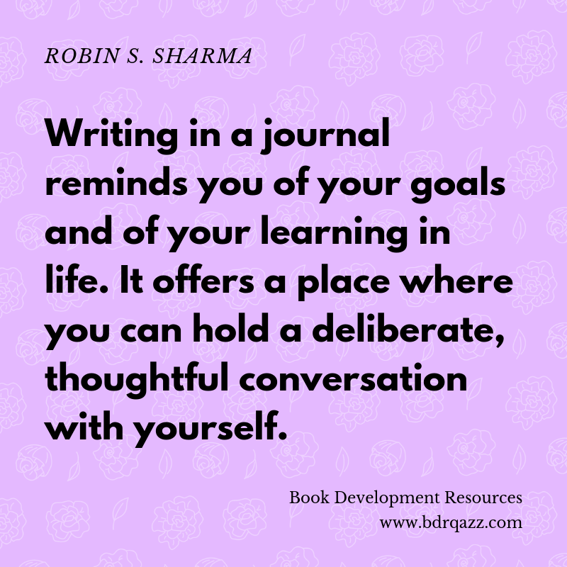 """Writing in a journal reminds you of your goals and of your learning in life. It offers a place where you can hold a deliberate, thoughtful conversation with yourself."" Robin S. Sharma"