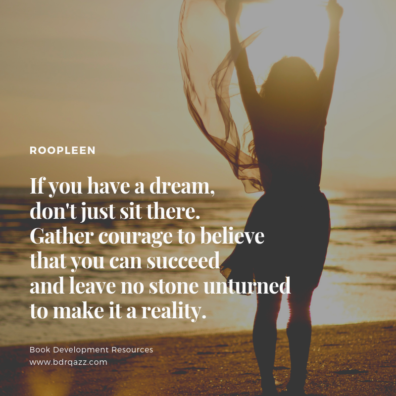 """If you have a dream, don't just sit there. Gather courage to believe that you can succeed and leave no stone unturned to make it a reality."" Roopleen"