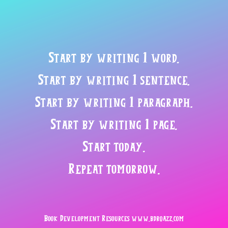 Start by writing 1 word. Start by writing 1 sentence. Start by writing 1 paragraph. Start by writing 1 page. Start today. Repeat tomorrow.