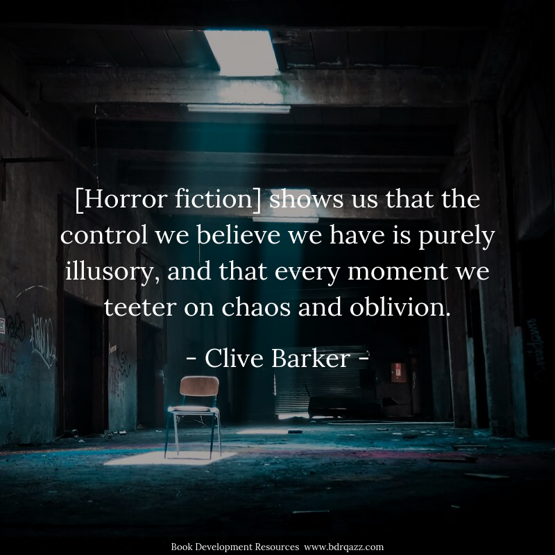[Horror fiction] shows us that the control we believe we have is purely illusory, and that every moment we teeter on chaos and oblivion.  - Clive Barker -