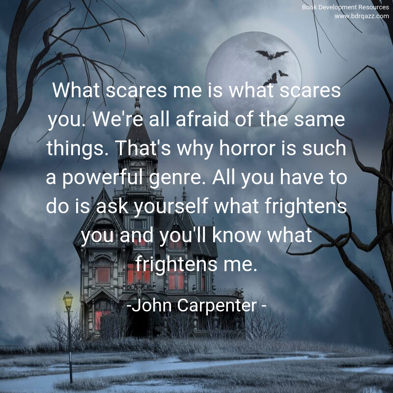 What scares me is what scares you. We're all afraid of the same things. That's why horror is such a powerful genre. All you have to do is ask yourself what frightens you and you'll know what frightens me.  -John Carpenter -