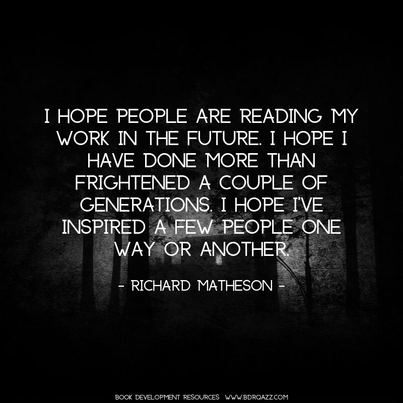 I hope people are reading my work in the future. I hope I have done more than frightened a couple of generations. I hope I've inspired a few people one way or another. - Richard Matheson -