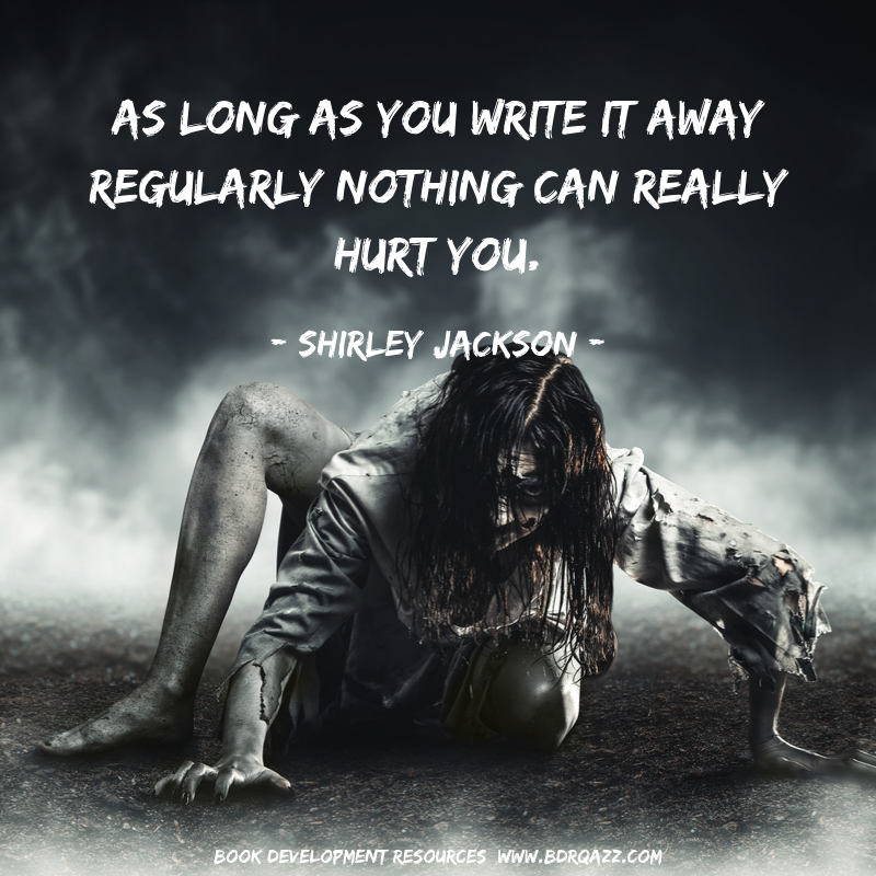 As long as you write it away regularly nothing can really hurt you.  - Shirley Jackson -